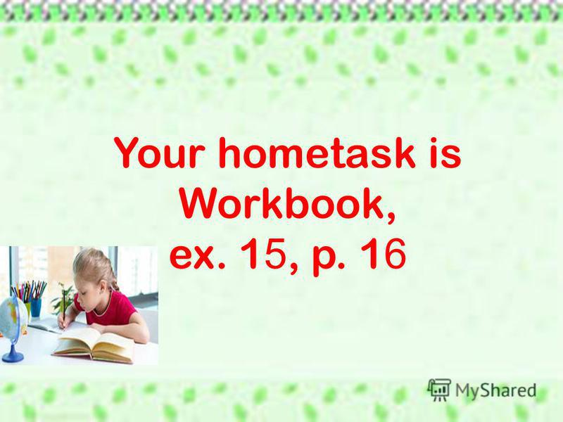 Your hometask is Workbook, ex. 1 5, p. 1 6
