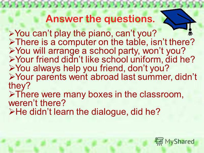 Answer the questions. You cant play the piano, cant you? There is a computer on the table, isnt there? You will arrange a school party, wont you? Your friend didnt like school uniform, did he? You always help you friend, dont you? Your parents went a