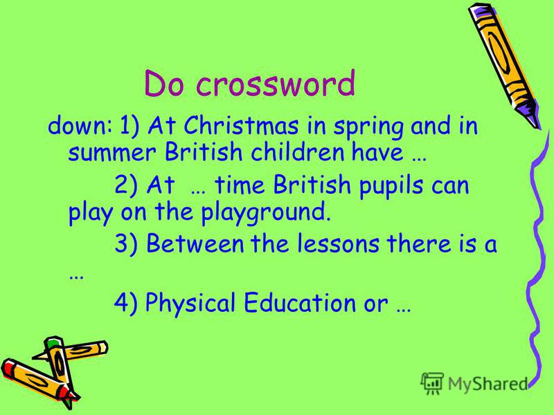 Do crossword down: 1) At Christmas in spring and in summer British children have … 2) At … time British pupils can play on the playground. 3) Between the lessons there is a … 4) Physical Education or …