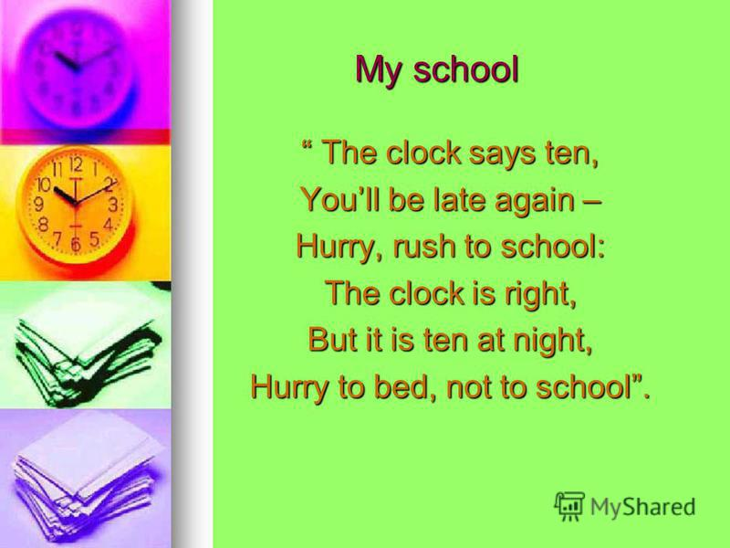 My school My school The clock says ten, The clock says ten, Youll be late again – Hurry, rush to school: The clock is right, But it is ten at night, Hurry to bed, not to school.