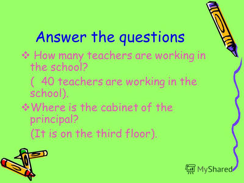 Answer the questions How many teachers are working in the school? ( 40 teachers are working in the school). Where is the cabinet of the principal? (It is on the third floor).