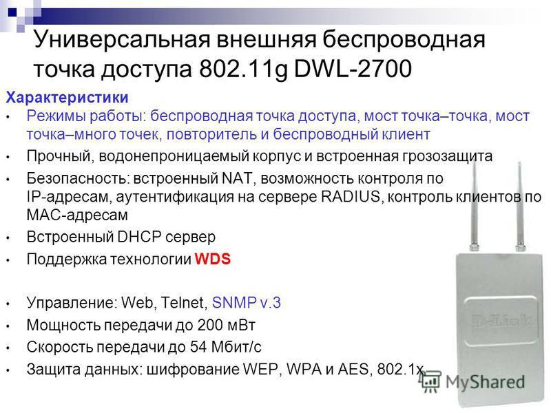 134 Универсальная внешняя беспроводная точка доступа 802.11g DWL-2700 Характеристики Режимы работы: беспроводная точка доступа, мост точка–точка, мост точка–много точек, повторитель и беспроводный клиент Прочный, водонепроницаемый корпус и встроенная