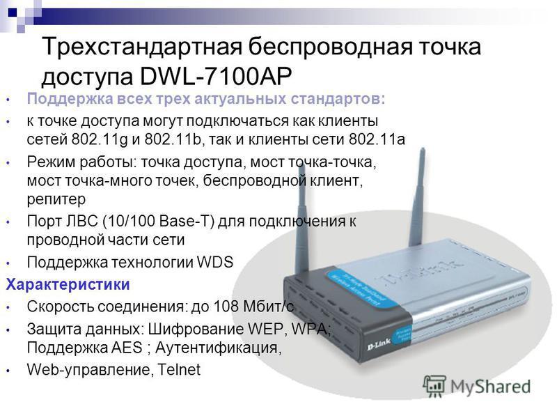 137 Трехстандартная беcпроводная точка доступа DWL-7100AP Поддержка всех трех актуальных стандартов: к точке доступа могут подключаться как клиенты сетей 802.11g и 802.11b, так и клиенты сети 802.11a Режим работы: точка доступа, мост точка-точка, мос