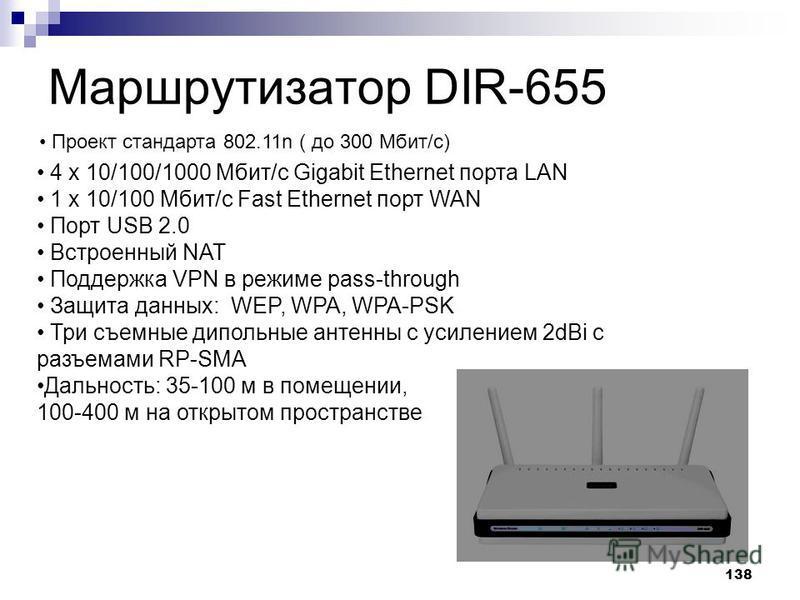 138 Маршрутизатор DIR-655 4 x 10/100/1000 Мбит/с Gigabit Ethernet порта LAN 1 x 10/100 Мбит/с Fast Ethernet порт WAN Порт USB 2.0 Встроенный NAT Поддержка VPN в режиме pass-through Защита данных: WEP, WPA, WPA-PSK Три съемные дипольные антенны с усил