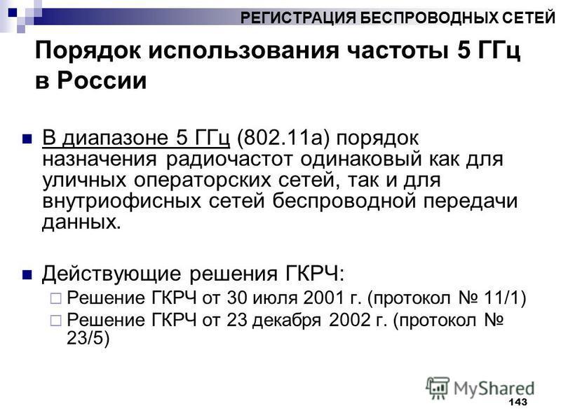143 Порядок использования частоты 5 ГГц в России В диапазоне 5 ГГц (802.11 а) порядок назначения радиочастот одинаковый как для уличных операторских сетей, так и для внутриофисных сетей беспроводной передачи данных. Действующие решения ГКРЧ: Решение
