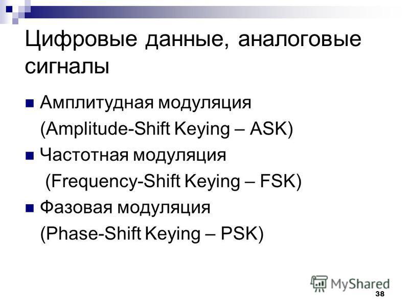 38 Цифровые данные, аналоговые сигналы Амплитудная модуляция (Amplitude-Shift Keying – ASK) Частотная модуляция (Frequency-Shift Keying – FSK) Фазовая модуляция (Phase-Shift Keying – PSK)