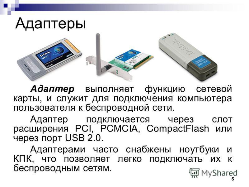 5 Адаптеры Адаптер выполняет функцию сетевой карты, и служит для подключения компьютера пользователя к беспроводной сети. Адаптер подключается через слот расширения PCI, PCMCIA, CompactFlash или через порт USB 2.0. Адаптерами часто снабжены ноутбуки
