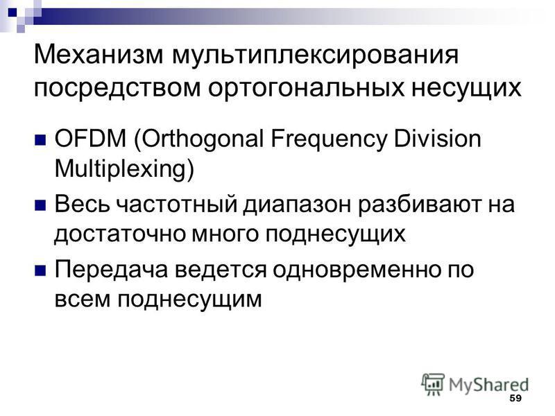 59 Механизм мультиплексирования посредством ортогональных несущих OFDM (Orthogonal Frequency Division Multiplexing) Весь частотный диапазон разбивают на достаточно много поднесущих Передача ведется одновременно по всем поднесущим