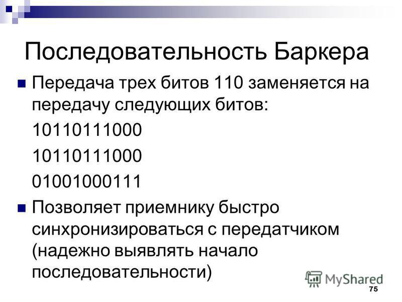 75 Последовательность Баркера Передача трех битов 110 заменяется на передачу следующих битов: 10110111000 01001000111 Позволяет приемнику быстро синхронизироваться с передатчиком (надежно выявлять начало последовательности)