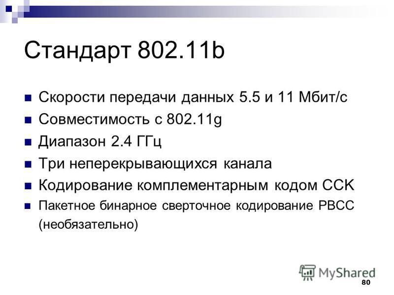 80 Стандарт 802.11b Скорости передачи данных 5.5 и 11 Мбит/с Совместимость с 802.11g Диапазон 2.4 ГГц Три неперекрывающихся канала Кодирование комплементарным кодом CCK Пакетное бинарное сверточное кодирование PBCC (необязательно)