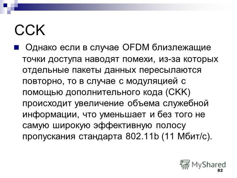 82 CCK Однако если в случае OFDM близлежащие точки доступа наводят помехи, из-за которых отдельные пакеты данных пересылаются повторно, то в случае с модуляцией с помощью дополнительного кода (CKK) происходит увеличение объема служебной информации, ч
