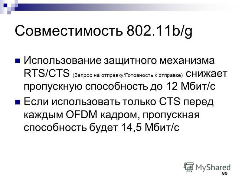 89 Совместимость 802.11b/g Использование защитного механизма RTS/CTS (Запрос на отправку/Готовность к отправке) снижает пропускную способность до 12 Мбит/с Если использовать только CTS перед каждым OFDM кадром, пропускная способность будет 14,5 Мбит/