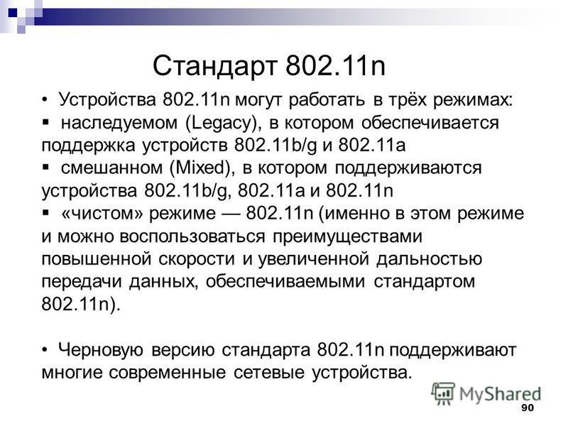 90 Стандарт 802.11n Устройства 802.11n могут работать в трёх режимах: наследуемом (Legacy), в котором обеспечивается поддержка устройств 802.11b/g и 802.11a смешанном (Mixed), в котором поддерживаются устройства 802.11b/g, 802.11a и 802.11n «чистом»