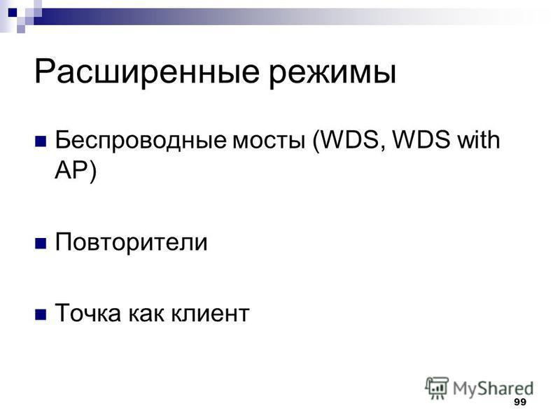 99 Расширенные режимы Беспроводные мосты (WDS, WDS with AP) Повторители Точка как клиент