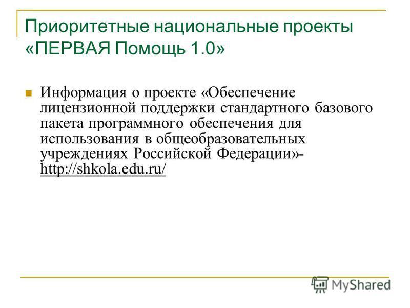 Приоритетные национальные проекты «ПЕРВАЯ Помощь 1.0» Информация о проекте «Обеспечение лицензионной поддержки стандартного базового пакета программного обеспечения для использования в общеобразовательных учреждениях Российской Федерации»- http://shk