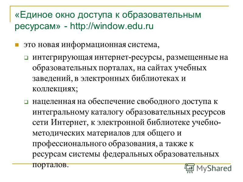 «Единое окно доступа к образовательным ресурсам» - http://window.edu.ru это новая информационная система, интегрирующая интернет-ресурсы, размещенные на образовательных порталах, на сайтах учебных заведений, в электронных библиотеках и коллекциях; на