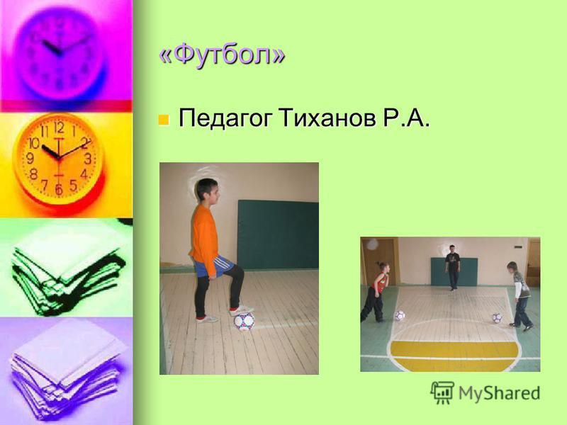 «Футбол» Педагог Тиханов Р.А. Педагог Тиханов Р.А.