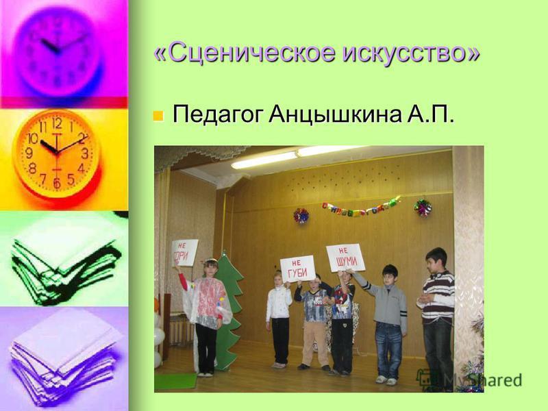 «Сценическое искусство» Педагог Анцышкина А.П. Педагог Анцышкина А.П.