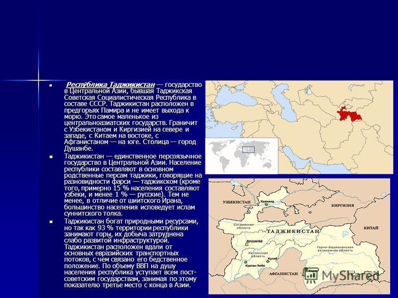 Респу́блика Таджикистан государство в Центральной Азии, бывшая Таджикская Советская Социалистическая Республика в составе СССР. Таджикистан расположен в предгорьях Памира и не имеет выхода к морю. Это самое маленькое из центральноазиатских государств