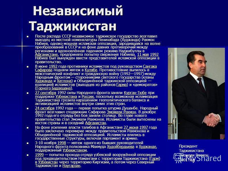 Независимый Таджикистан Независимый Таджикистан После распада СССР независимое таджикское государство возглавил выходец из местной номенклатуры Ленинабада (Худжанда) Рахмон Набиев, однако мощная исламская оппозиция, зародившаяся на волне преобразован