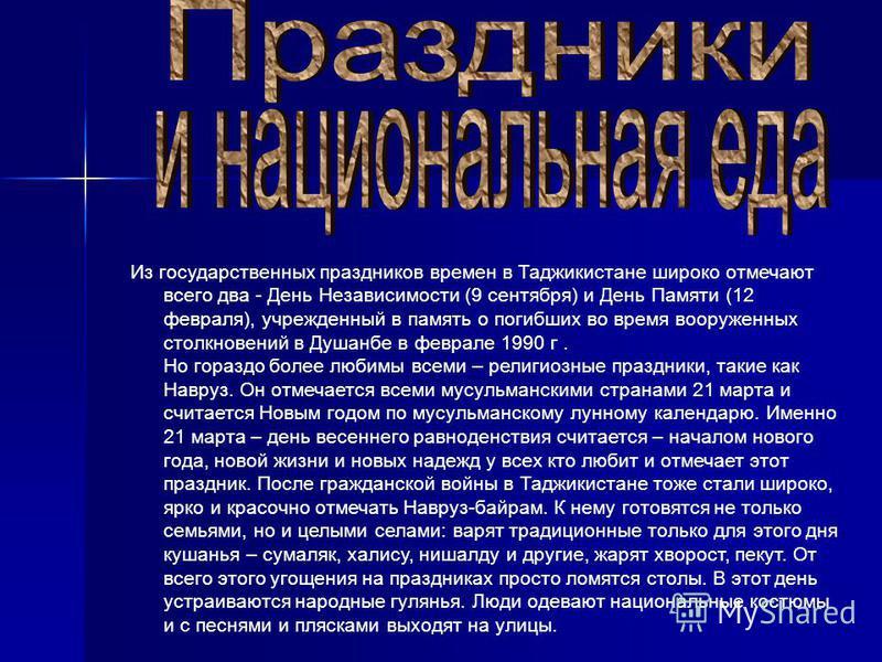 Из государственных праздников времен в Таджикистане широко отмечают всего два - День Независимости (9 сентября) и День Памяти (12 февраля), учрежденный в память о погибших во время вооруженных столкновений в Душанбе в феврале 1990 г. Но гораздо более