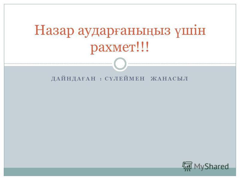 ДАЙНДА Ғ АН : С Ү ЛЕЙМЕН ЖАНАСЫЛ Назар аудар ғ аны ң ыз ү шін рахмет!!!