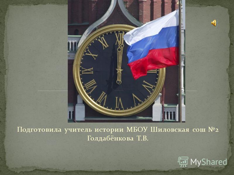 Подготовила учитель истории МБОУ Шиловская сош 2 Голдабёнкова Т.В.