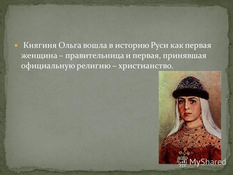 Княгиня Ольга вошла в историю Руси как первая женщина – правительница и первая, принявшая официальную религию – христианство.