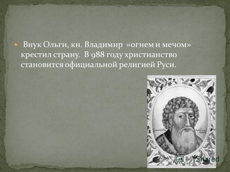 Внук Ольги, кн. Владимир «огнем и мечом» крестил страну. В 988 году христианство становится официальной религией Руси.