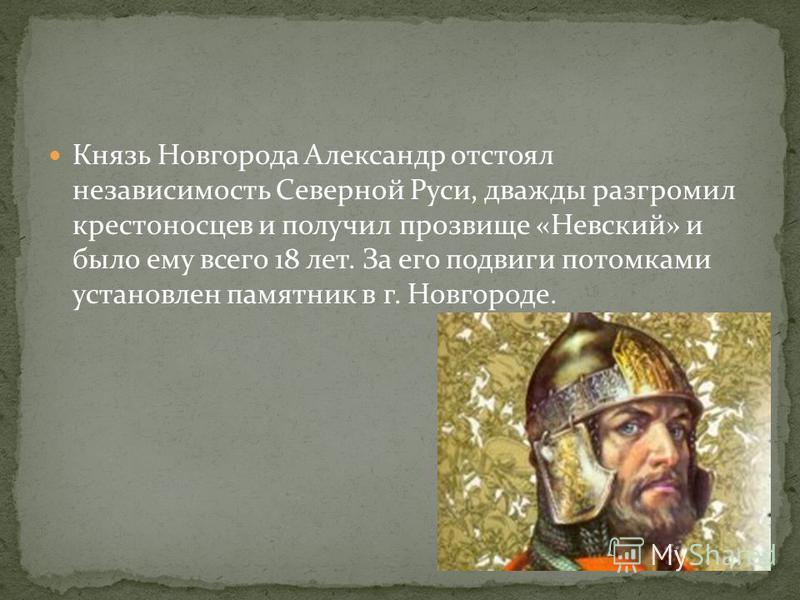 Князь Новгорода Александр отстоял независимость Северной Руси, дважды разгромил крестоносцев и получил прозвище «Невский» и было ему всего 18 лет. За его подвиги потомками установлен памятник в г. Новгороде.