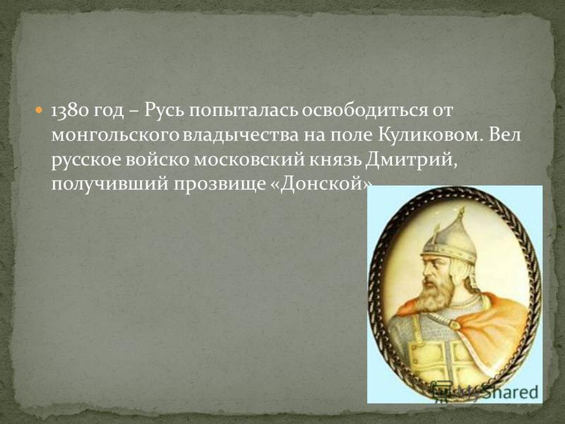 1380 год – Русь попыталась освободиться от монгольского владычества на поле Куликовом. Вел русское войско московский князь Дмитрий, получивший прозвище «Донской».