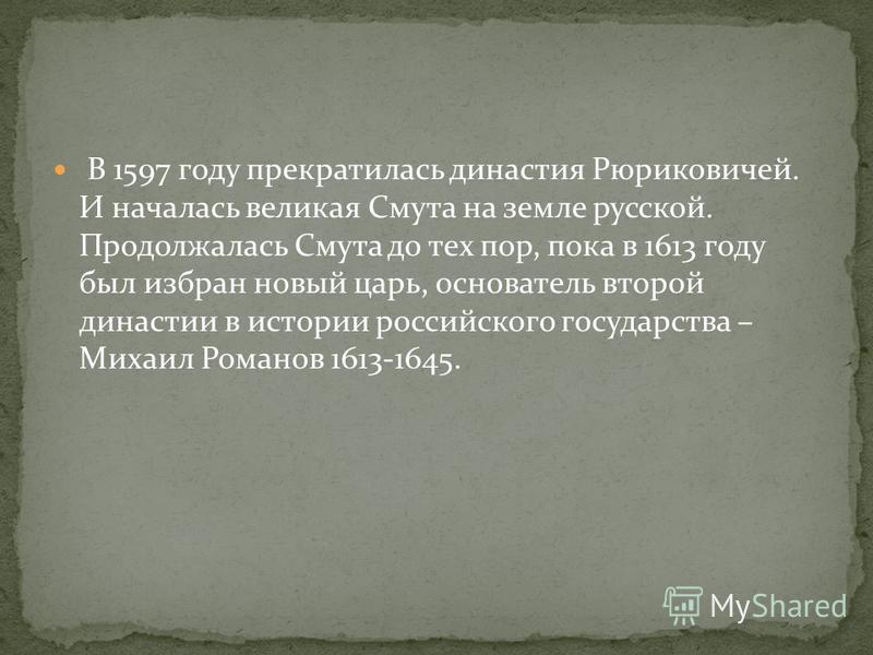 В 1597 году прекратилась династия Рюриковичей. И началась великая Смута на земле русской. Продолжалась Смута до тех пор, пока в 1613 году был избран новый царь, основатель второй династии в истории российского государства – Михаил Романов 1613-1645.