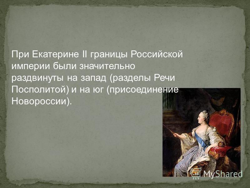 При Екатерине II границы Российской империи были значительно раздвинуты на запад (разделы Речи Посполитой) и на юг (присоединение Новороссии).