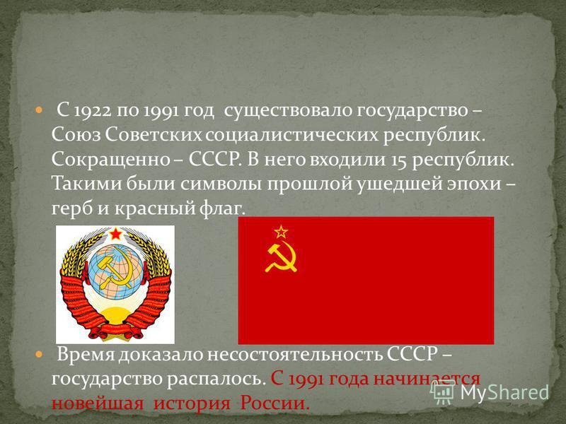 С 1922 по 1991 год существовало государство – Союз Советских социалистических республик. Сокращенно – СССР. В него входили 15 республик. Такими были символы прошлой ушедшей эпохи – герб и красный флаг. Время доказало несостоятельность СССР – государс