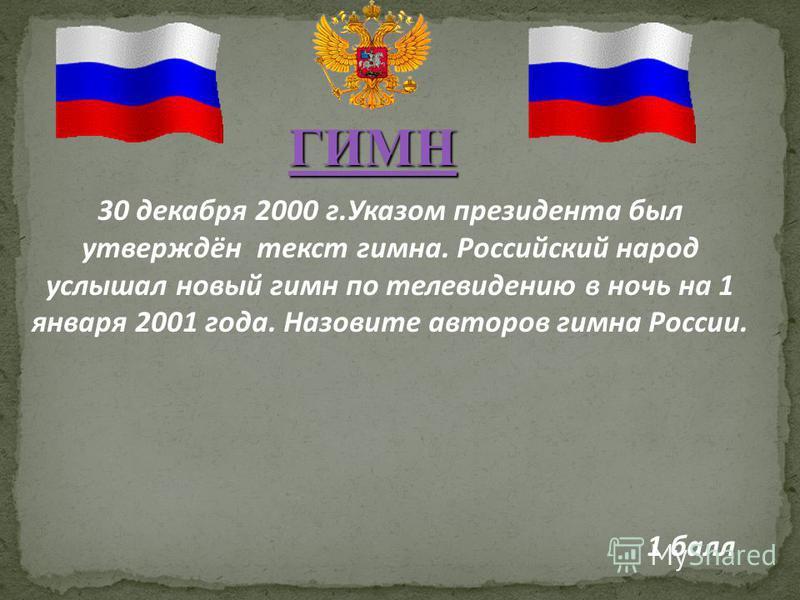 30 декабря 2000 г.Указом президента был утверждён текст гимна. Российский народ услышал новый гимн по телевидению в ночь на 1 января 2001 года. Назовите авторов гимна России. 1 балл ГИМН