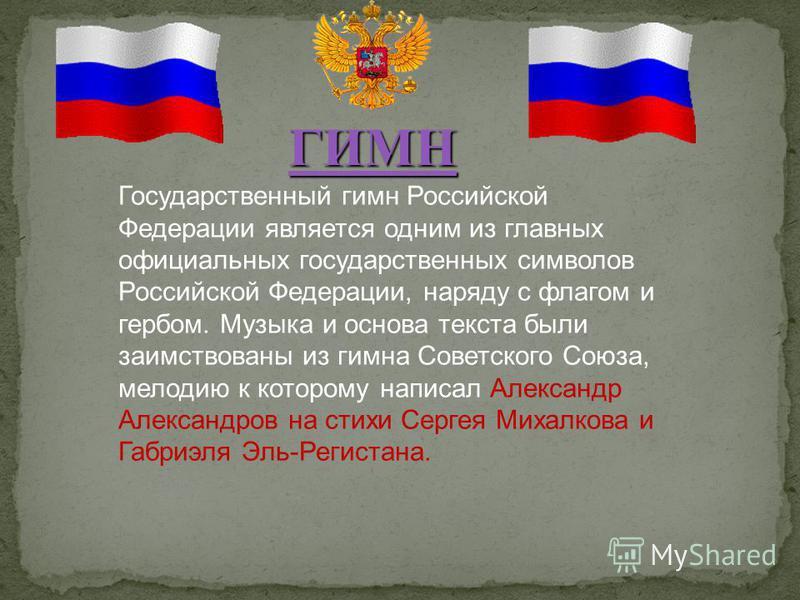 Государственный гимн Российской Федерации является одним из главных официальных государственных символов Российской Федерации, наряду с флагом и гербом. Музыка и основа текста были заимствованы из гимна Советского Союза, мелодию к которому написал Ал