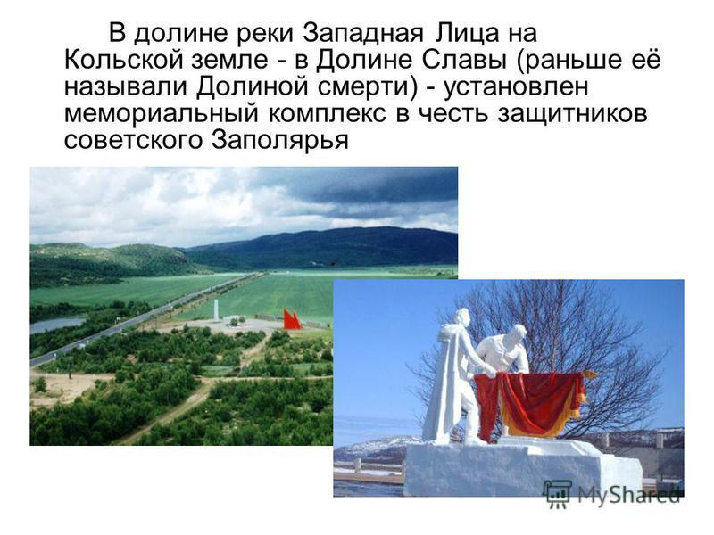 В долине реки Западная Лица на Кольской земле - в Долине Славы (раньше её называли Долиной смерти) - установлен мемориальный комплекс в честь защитников советского Заполярья