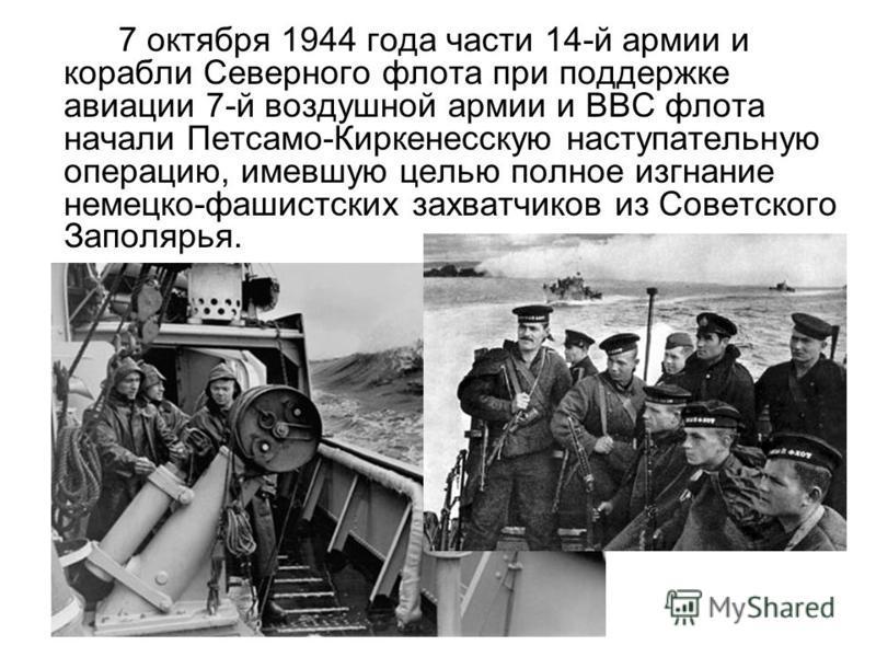 7 октября 1944 года части 14-й армии и корабли Северного флота при поддержке авиации 7-й воздушной армии и ВВС флота начали Петсамо-Киркенесскую наступательную операцию, имевшую целью полное изгнание немецко-фашистских захватчиков из Советского Запол