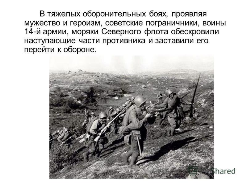 В тяжелых оборонительных боях, проявляя мужество и героизм, советские пограничники, воины 14-й армии, моряки Северного флота обескровили наступающие части противника и заставили его перейти к обороне.