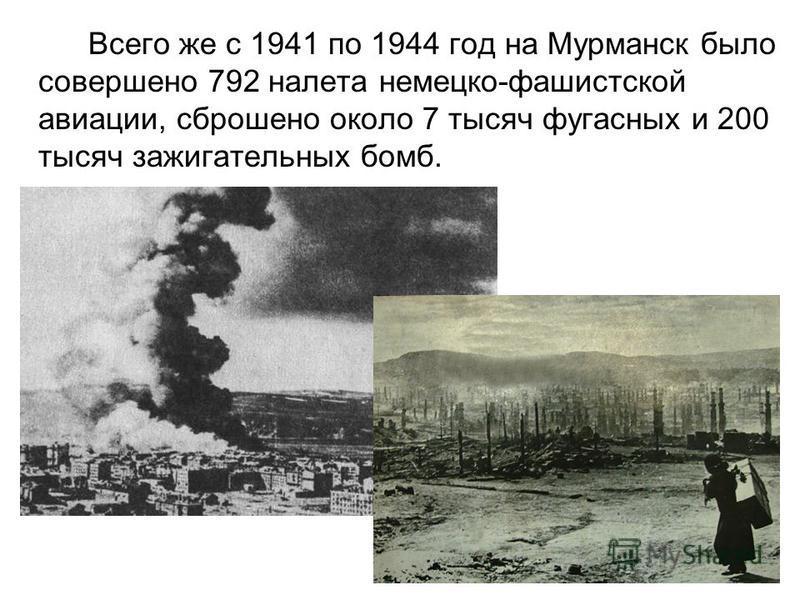 Всего же с 1941 по 1944 год на Мурманск было совершено 792 налета немецко-фашистской авиации, сброшено около 7 тысяч фугасных и 200 тысяч зажигательных бомб.