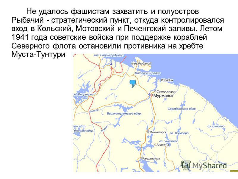 Не удалось фашистам захватить и полуостров Рыбачий - стратегический пункт, откуда контролировался вход в Кольский, Мотовский и Печенгский заливы. Летом 1941 года советские войска при поддержке кораблей Северного флота остановили противника на хребте