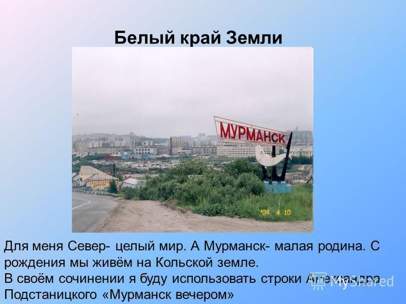 Белый край Земли Для меня Север- целый мир. А Мурманск- малая родина. С рождения мы живём на Кольской земле. В своём сочинении я буду использовать строки Александра Подстаницкого «Мурманск вечером»
