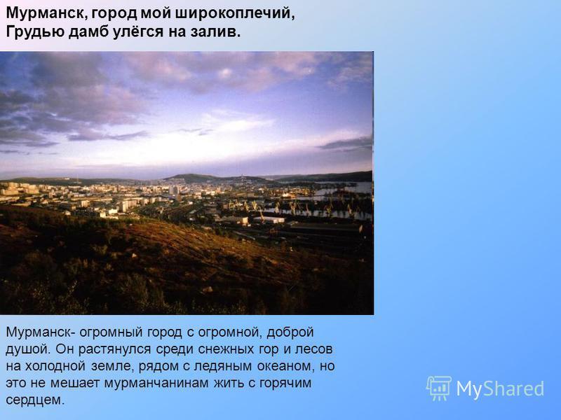 Мурманск, город мой широкоплечий, Грудью дамб улёгся на залив. Мурманск- огромный город с огромной, доброй душой. Он растянулся среди снежных гор и лесов на холодной земле, рядом с ледяным океаном, но это не мешает мурманчанином жить с горячим сердце