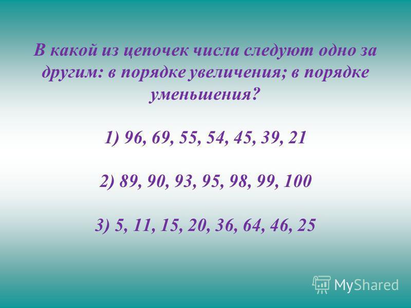 В какой из цепочек числа следуют одно за другим: в порядке увеличения; в порядке уменьшения? 1) 96, 69, 55, 54, 45, 39, 21 2) 89, 90, 93, 95, 98, 99, 100 3) 5, 11, 15, 20, 36, 64, 46, 25