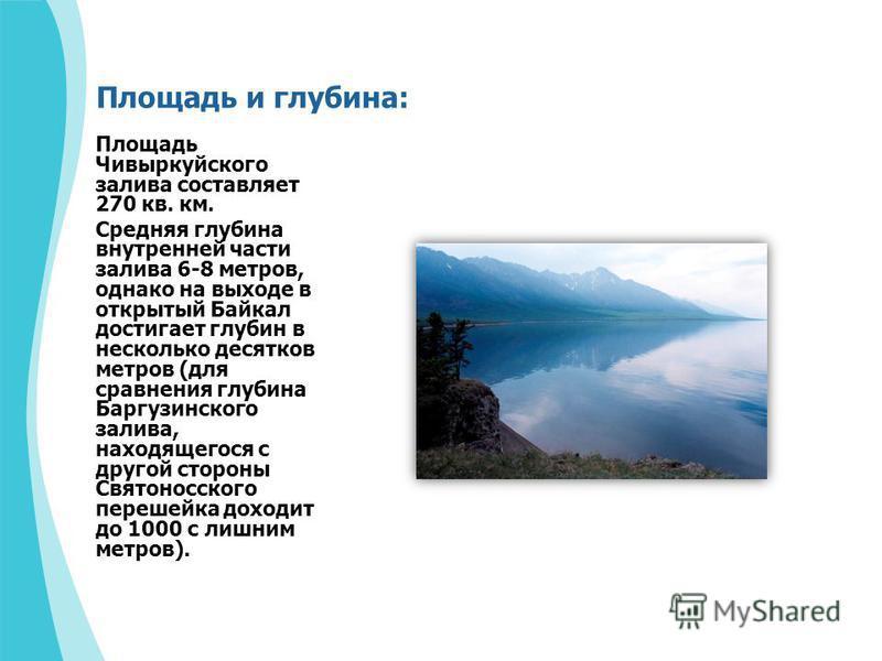 Площадь и глубина: Площадь Чивыркуйского залива составляет 270 кв. км. Средняя глубина внутренней части залива 6-8 метров, однако на выходе в открытый Байкал достигает глубин в несколько десятков метров (для сравнения глубина Баргузинского залива, на