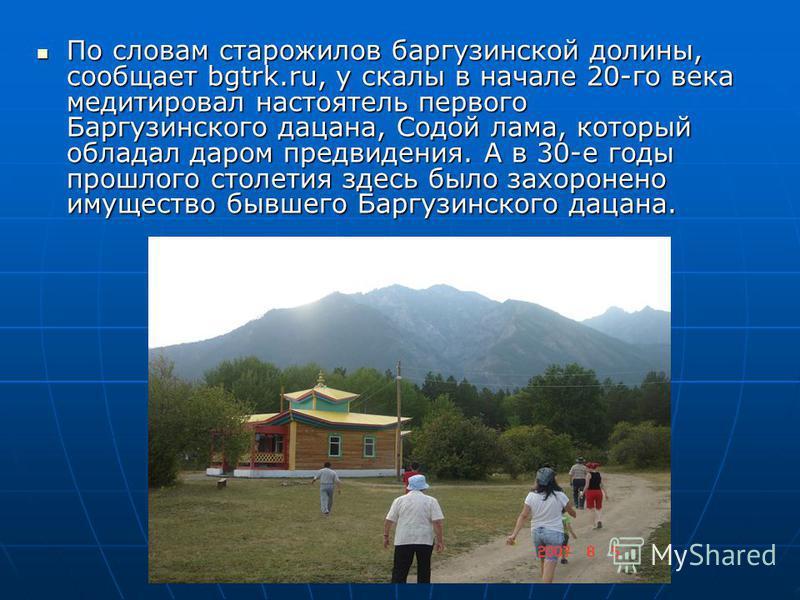 По словам старожилов баргузинской долины, сообщает bgtrk.ru, у скалы в начале 20-го века медитировал настоятель первого Баргузинского дацана, Содой лама, который обладал даром предвидения. А в 30-е годы прошлого столетия здесь было захоронено имущест