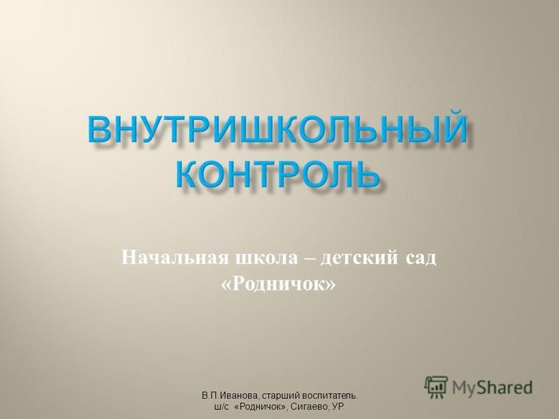 Начальная школа – детский сад « Родничок » В. П. Иванова, старший воспитатель. ш /c « Родничок », Сигаево, УР.