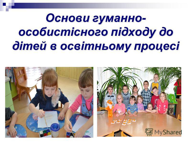 Основи гуманно- особистісного підходу до дітей в освітньому процесі