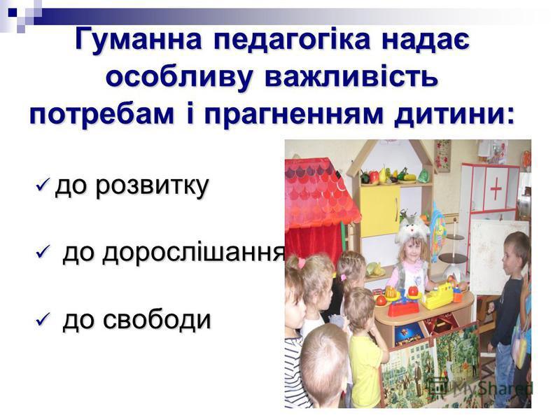 Гуманна педагогіка надає особливу важливість потребам і прагненням дитини: до розвитку до розвитку до дорослішання до дорослішання до свободи до свободи