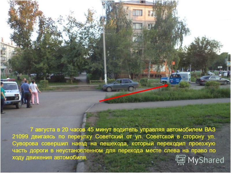 7 августа в 20 часов 45 минут водитель управляя автомобилем ВАЗ 21099 двигаясь по переулку Советский от ул. Советской в сторону ул. Суворова совершил наезд на пешехода, который переходил проезжую часть дороги в неустановленном для перехода месте слев